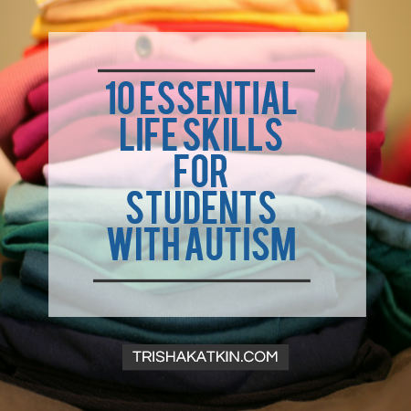 10 Essential Life Skills for Students with Autism By Trisha Katkin