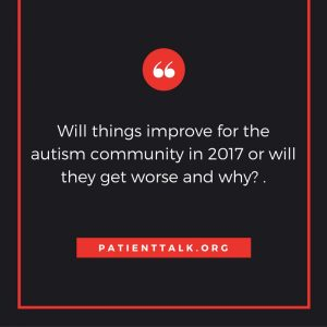 Will things improve for the autism community in 2017 or will they get worse and why?