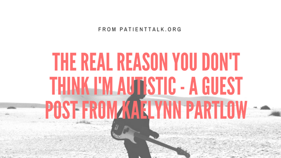 The Real Reason You don't Think I'm Autistic - a guest post from Kaelynn Partlow