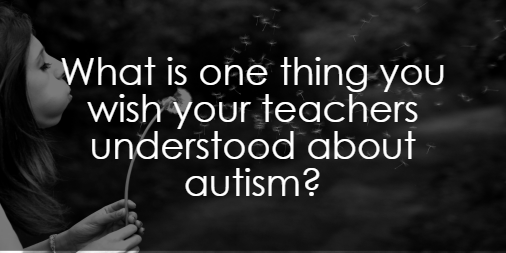 What Do You Wish Your Teachers Understood About Autism?