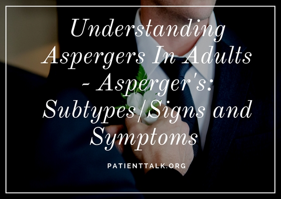 Understanding Aspergers In Adults - Asperger's: Subtypes/Signs and Symptoms